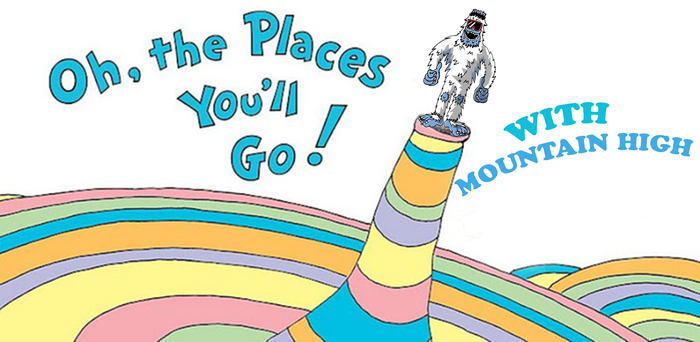 Oh, The places you'll go! With Mountain High!